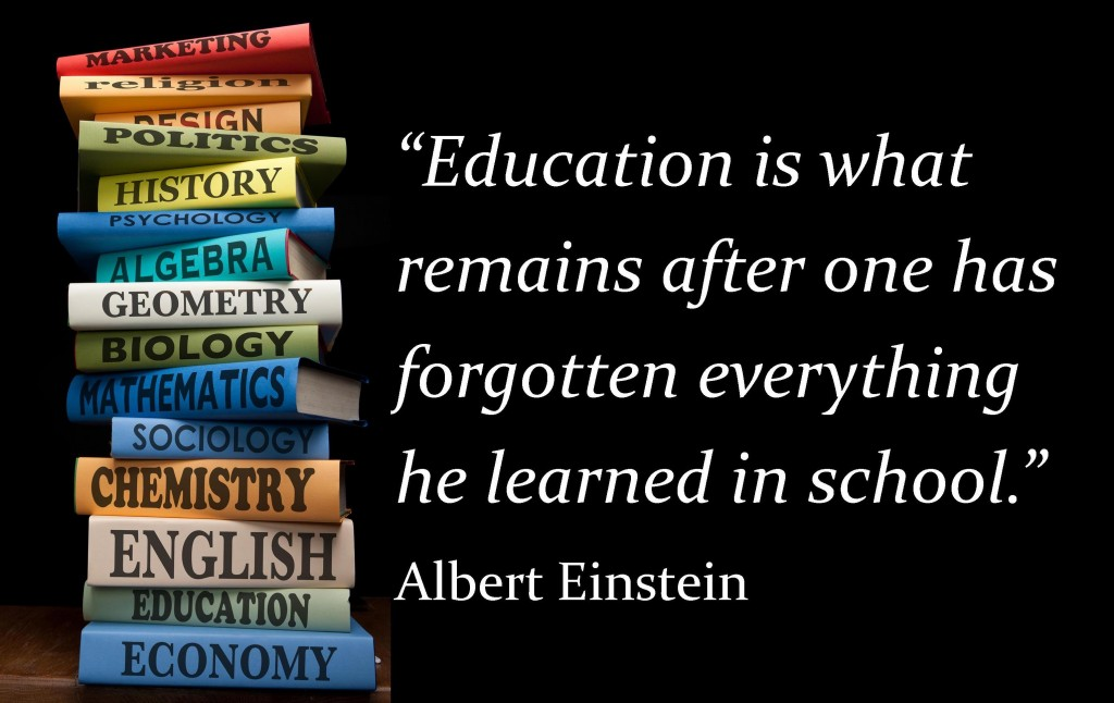Albert Einstein Education is what remains after one has forgotten everything he learned in school
