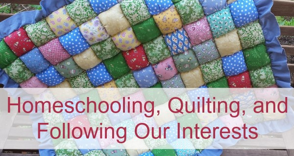 Homeschooling, Quilting, and Following Our Interests