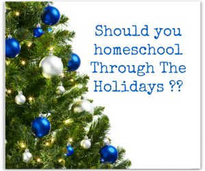 Should You Homeschool Through The Holidays or Not?