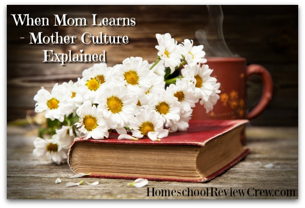 When Mom Learns - Mother Culture Explained {Homeschool Link Up