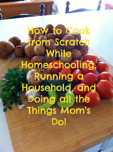 How to Cook from Scratch for Busy Homeschool Moms